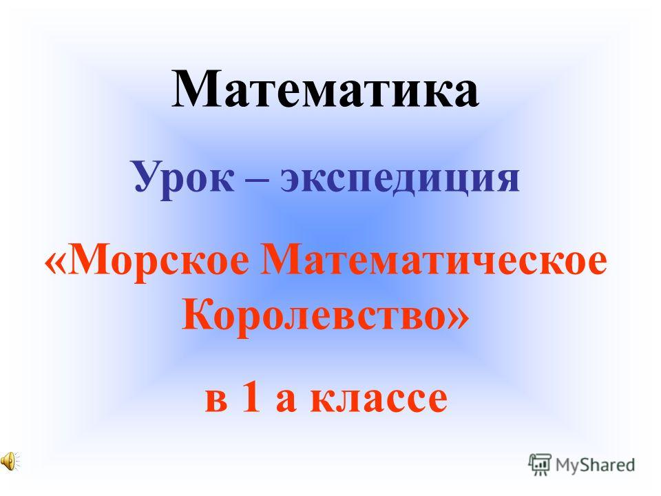 Математика Урок – экспедиция «Морское Математическое Королевство» в 1 а классе