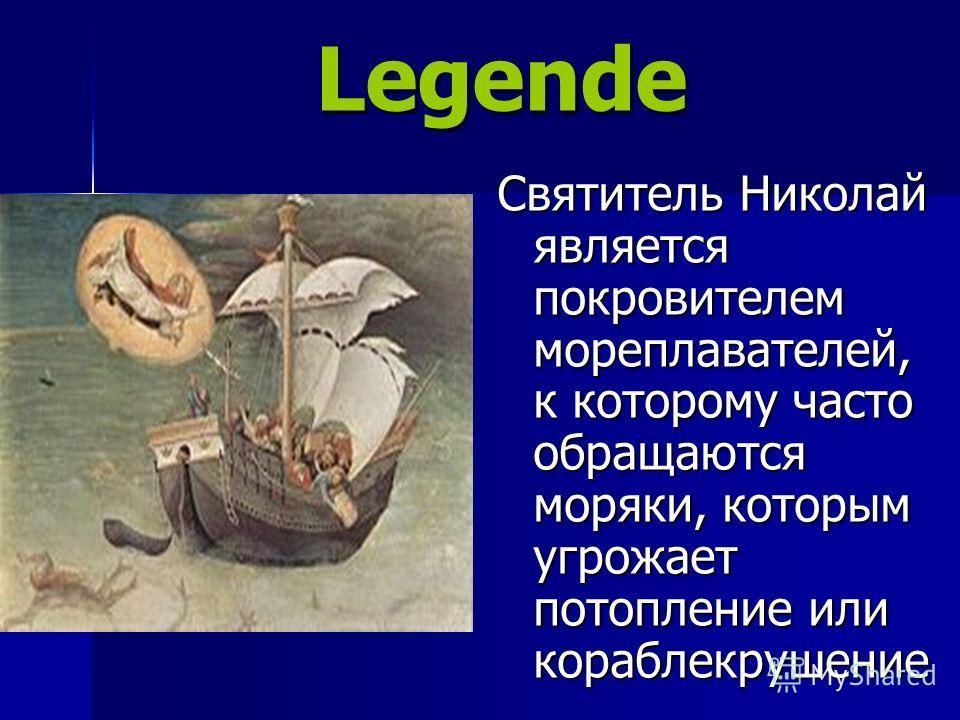 Legende Legende Святитель Николай является покровителем мореплавателей, к которому часто обращаются моряки, которым угрожает потопление или кораблекрушение