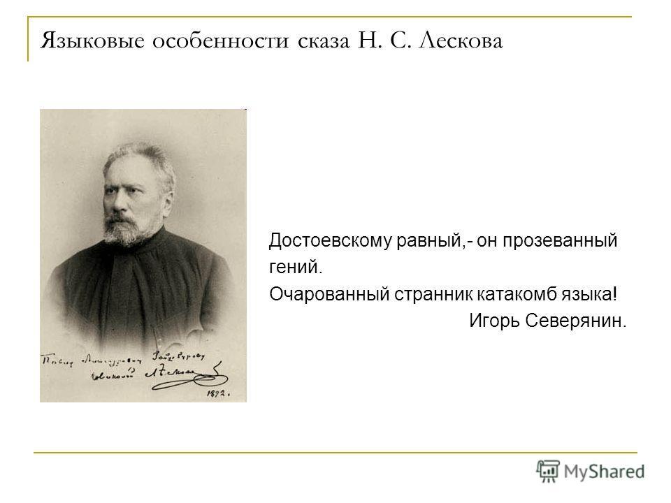 Языковые особенности сказа Н. С. Лескова Достоевскому равный,- он прозеванный гений. Очарованный странник катакомб языка! Игорь Северянин.