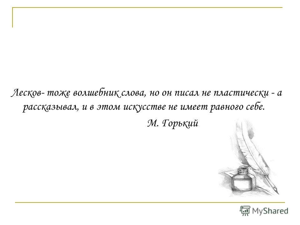 Лесков- тоже волшебник слова, но он писал не пластически - а рассказывал, и в этом искусстве не имеет равного себе. М. Горький