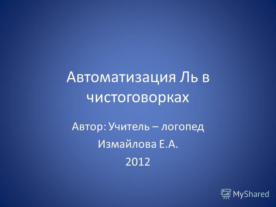 Автоматизация Ль в чистоговорках Автор: Учитель – логопед Измайлова Е.А. 2012
