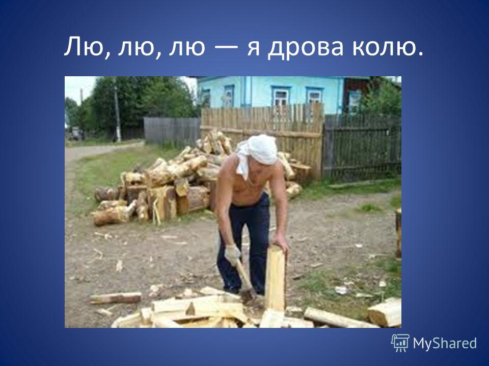 Лю, лю, лю я дрова колю.