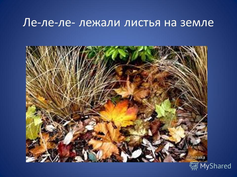 Ле-ле-ле- лежали листья на земле