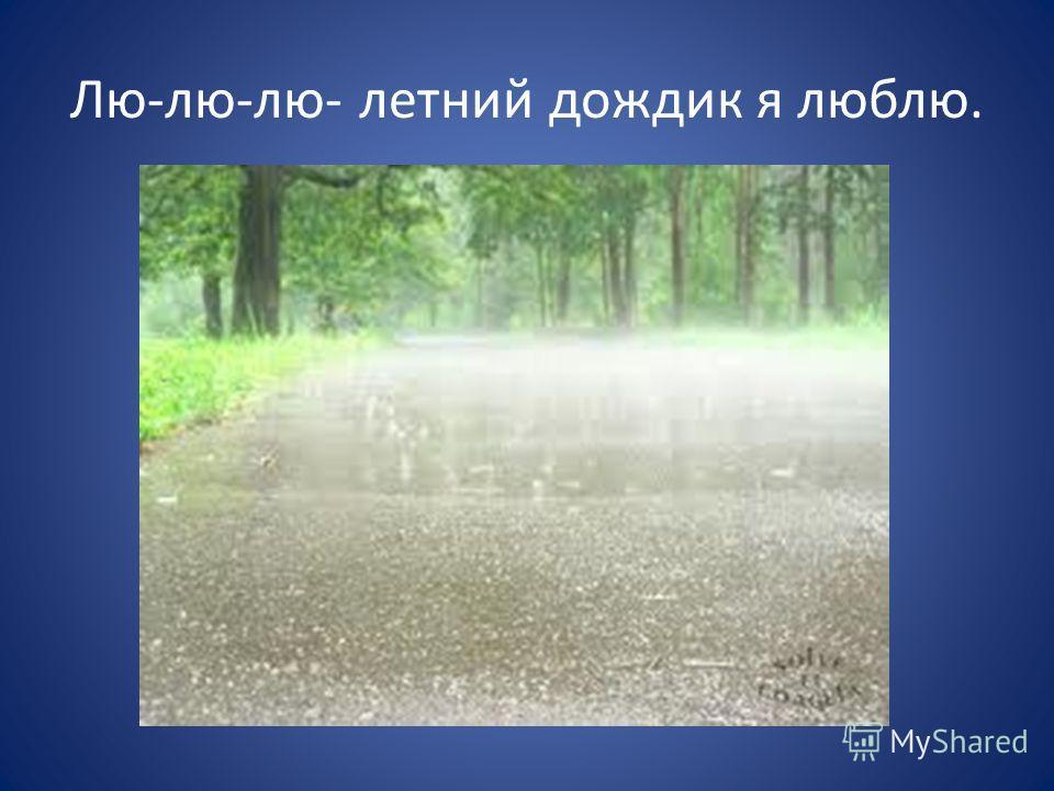 Лю-лю-лю- летний дождик я люблю.
