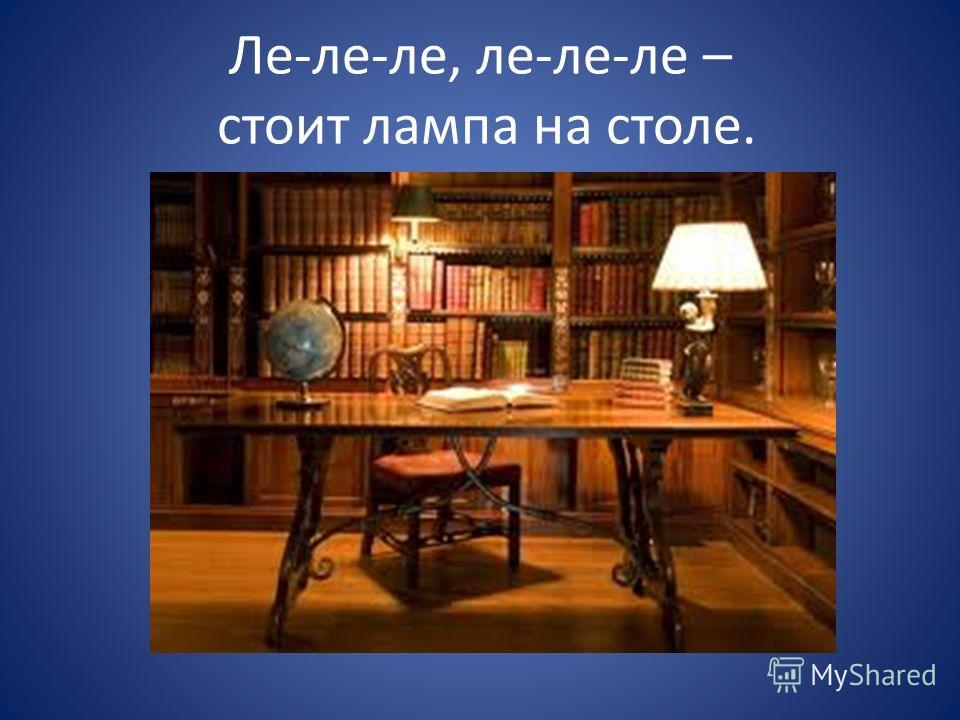 Ле-ле-ле, ле-ле-ле – стоит лампа на столе.