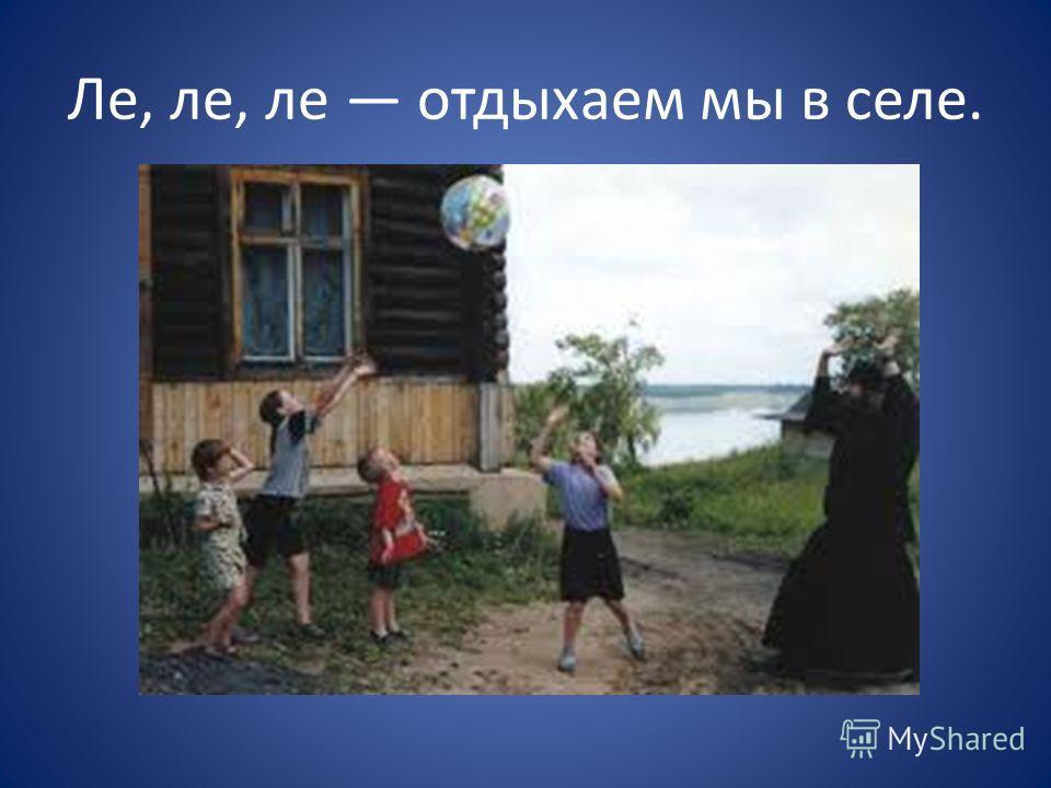 Ле, ле, ле отдыхаем мы в селе.