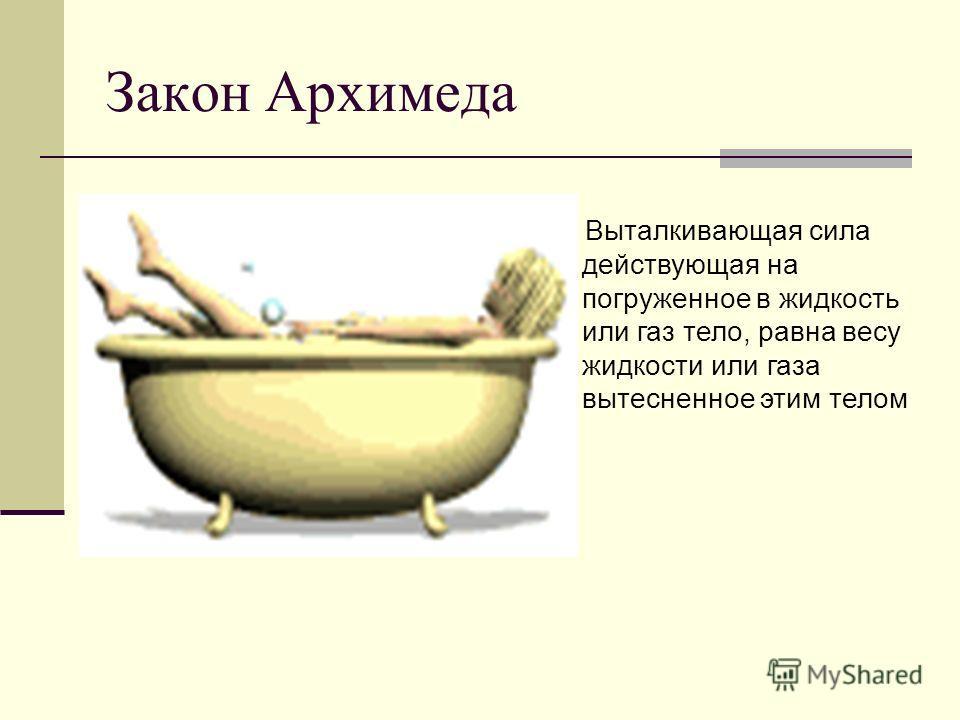 Закон Архимеда Выталкивающая сила действующая на погруженное в жидкость или газ тело, равна весу жидкости или газа вытесненное этим телом