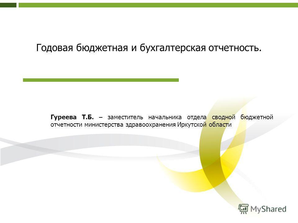 Годовая бюджетная и бухгалтерская отчетность. Гуреева Т.Б. – заместитель начальника отдела сводной бюджетной отчетности министерства здравоохранения Иркутской области