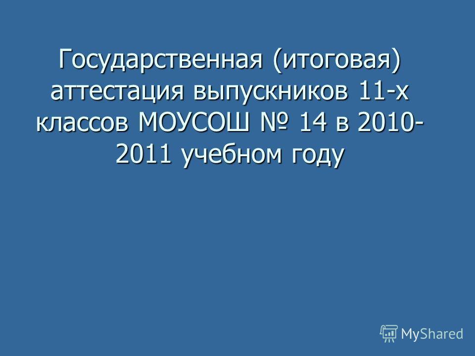 Государственная (итоговая) аттестация выпускников 11-х классов МОУСОШ 14 в 2010- 2011 учебном году
