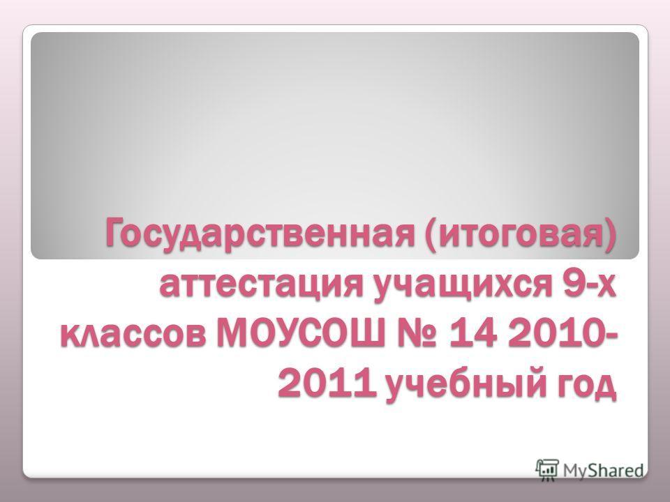 Государственная (итоговая) аттестация учащихся 9-х классов МОУСОШ 14 2010- 2011 учебный год