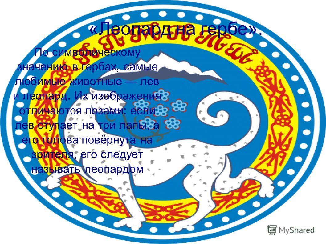 По символическому значению в гербах, самые любимые животные лев и леопард. Их изображения отличаются позами: если лев ступает на три лапы, а его голова повёрнута на зрителя, его следует называть леопардом «Леопард на гербе».