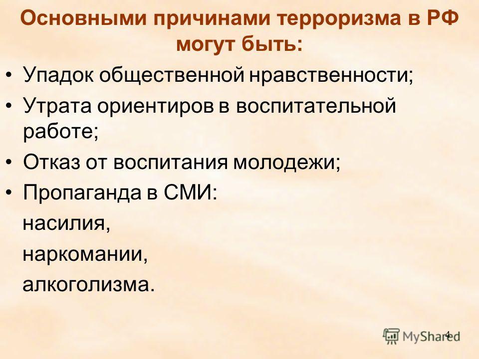 Основными причинами терроризма в РФ могут быть: Упадок общественной нравственности; Утрата ориентиров в воспитательной работе; Отказ от воспитания молодежи; Пропаганда в СМИ: насилия, наркомании, алкоголизма. 4