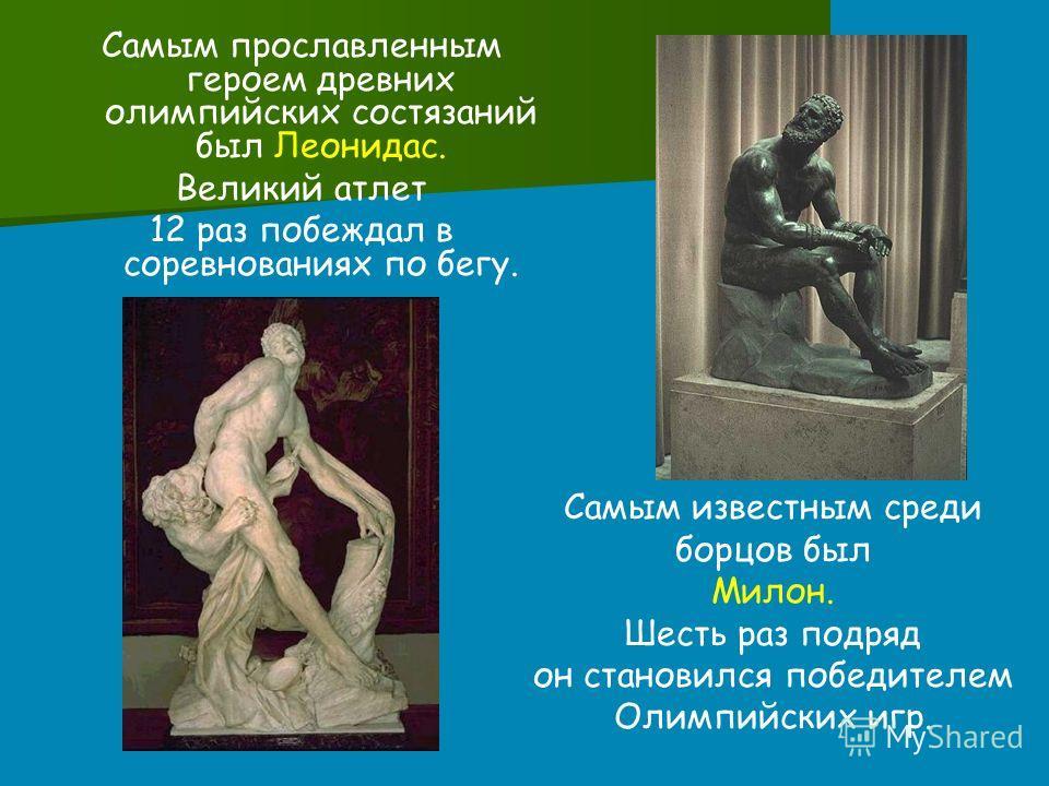 Самым прославленным героем древних олимпийских состязаний был Леонидас. Великий атлет 12 раз побеждал в соревнованиях по бегу. Самым известным среди борцов был Милон. Шесть раз подряд он становился победителем Олимпийских игр.