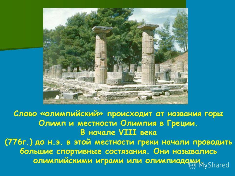 Слово «олимпийский» происходит от названия горы Олимп и местности Олимпия в Греции. В начале VIII века (776г.) до н.э. в этой местности греки начали проводить большие спортивные состязания. Они назывались олимпийскими играми или олимпиадами.