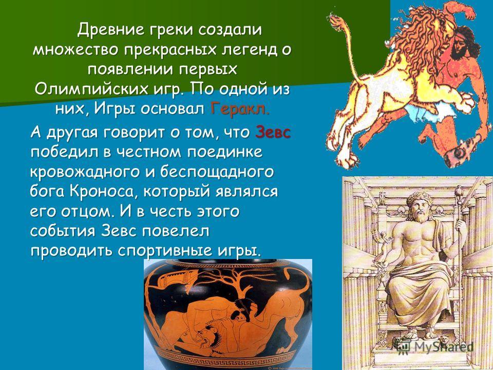 Древние греки создали множество прекрасных легенд о появлении первых Олимпийских игр. По одной из них, Игры основал Геракл. Древние греки создали множество прекрасных легенд о появлении первых Олимпийских игр. По одной из них, Игры основал Геракл. А