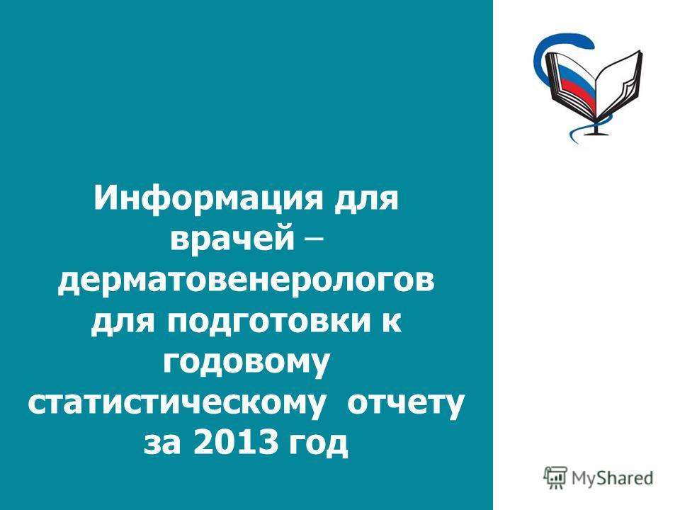 Информация для врачей – дерматовенерологов для подготовки к годовому статистическому отчету за 2013 год
