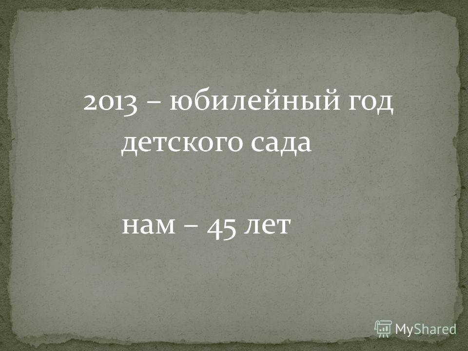 2013 – юбилейный год детского сада нам – 45 лет