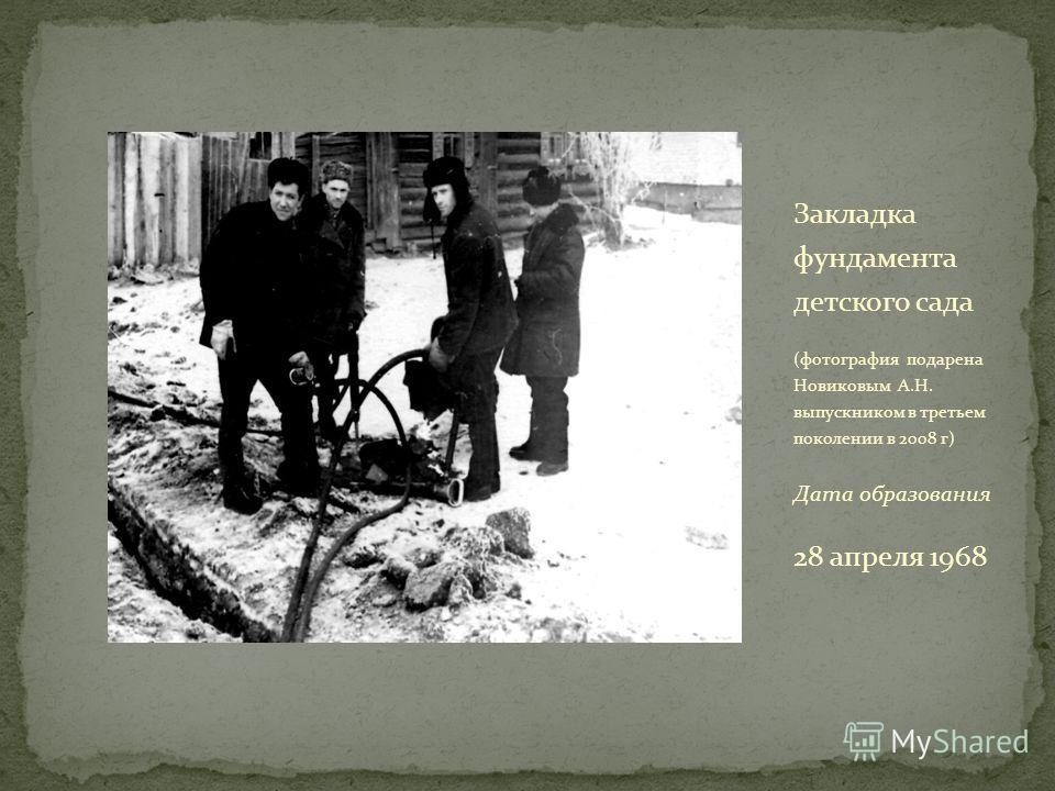 Закладка фундамента детского сада (фотография подарена Новиковым А.Н. выпускником в третьем поколении в 2008 г) Дата образования 28 апреля 1968