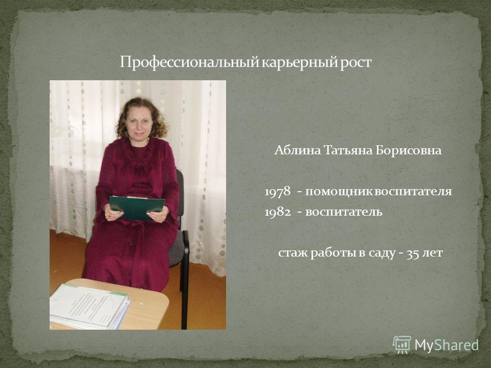 Аблина Татьяна Борисовна 1978 - помощник воспитателя 1982 - воспитатель стаж работы в саду - 35 лет