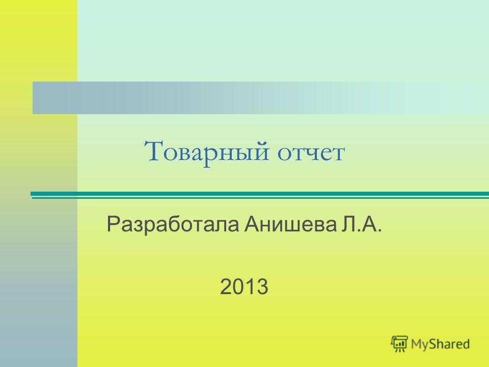 Товарный отчет Разработала Анишева Л.А. 2013