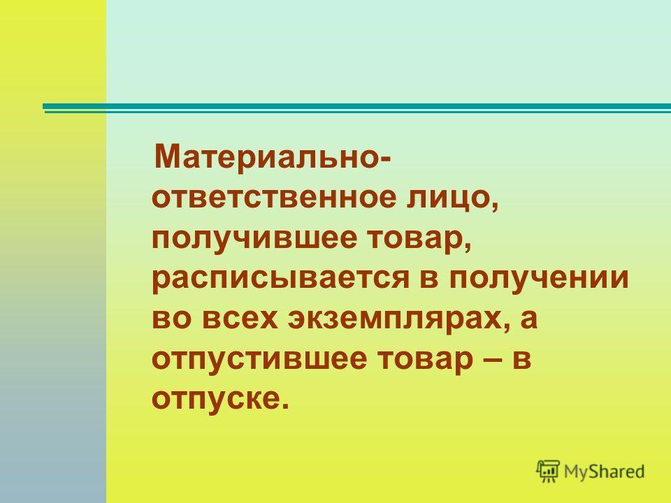 Материально- ответственное лицо, получившее товар, расписывается в получении во всех экземплярах, а отпустившее товар – в отпуске.