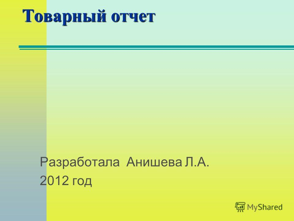 Товарный отчет Разработала Анишева Л.А. 2012 год