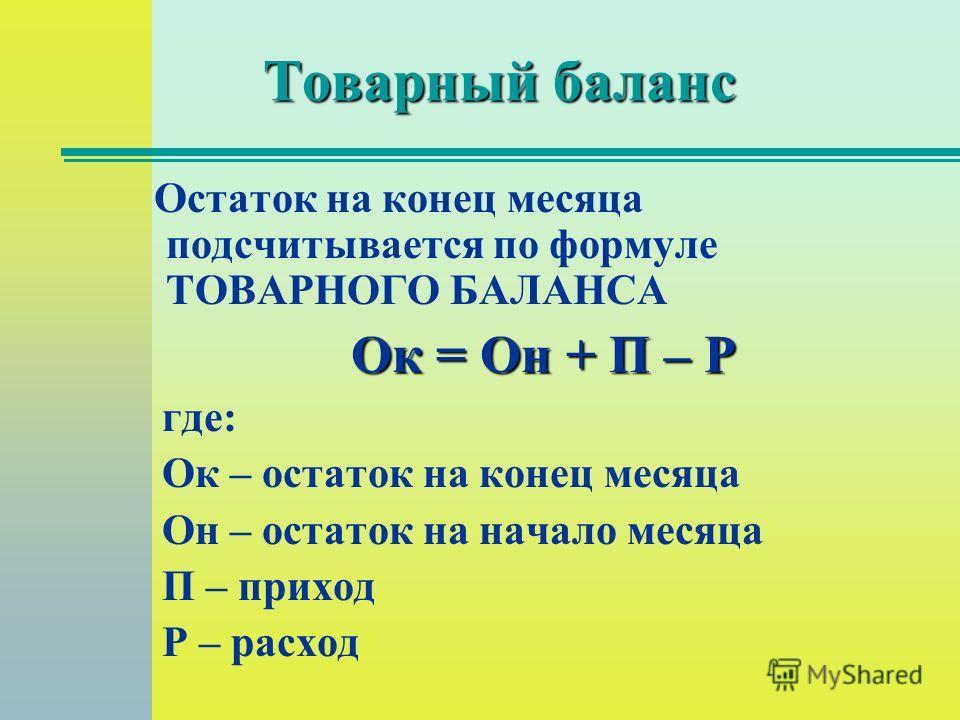 Товарный баланс Остаток на конец месяца подсчитывается по формуле ТОВАРНОГО БАЛАНСА Ок = Он + П – Р где: Ок – остаток на конец месяца Он – остаток на начало месяца П – приход Р – расход