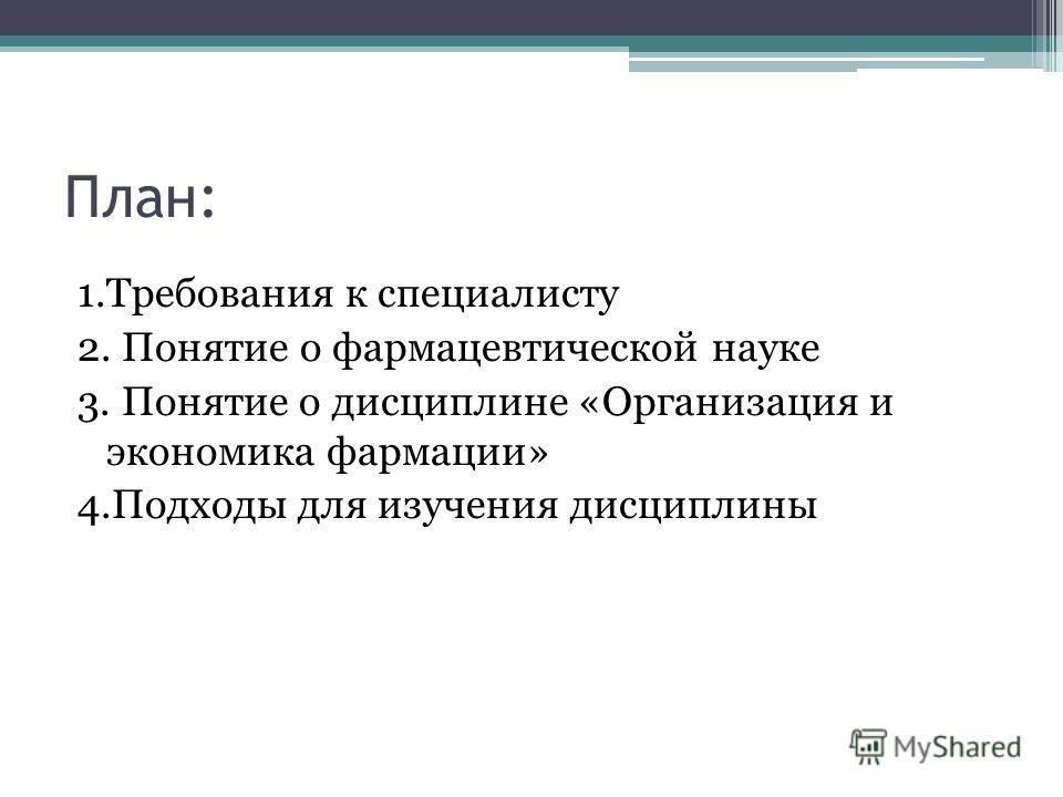 План: 1.Требования к специалисту 2. Понятие о фармацевтической науке 3. Понятие о дисциплине «Организация и экономика фармации» 4.Подходы для изучения дисциплины