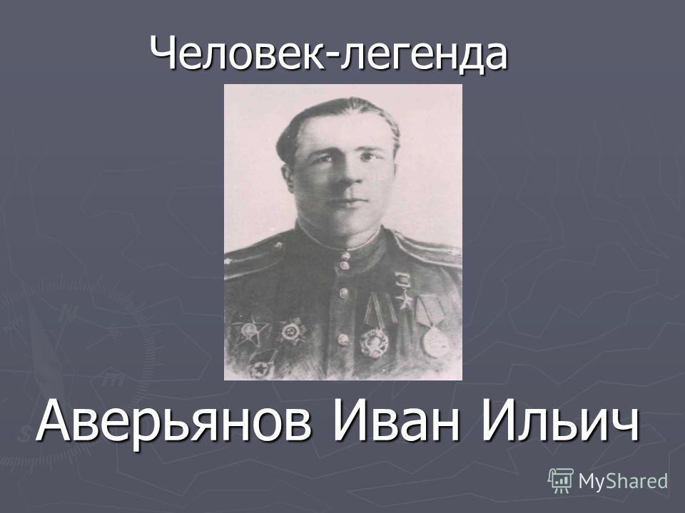Аверьянов Иван Ильич Человек-легенда