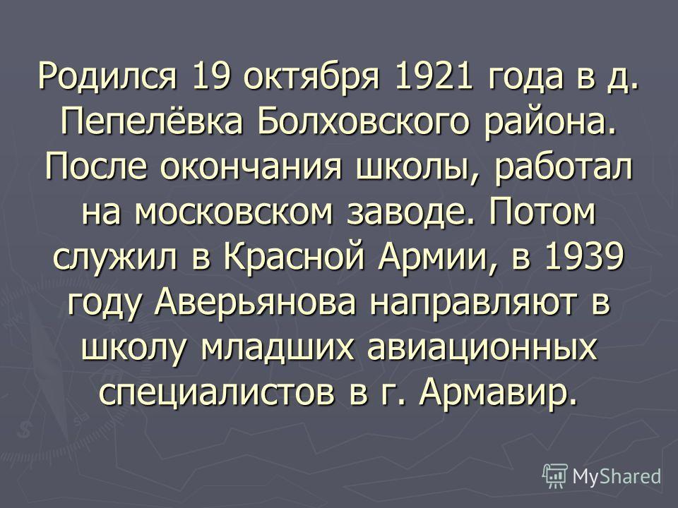 Родился 19 октября 1921 года в д. Пепелёвка Болховского района. После окончания школы, работал на московском заводе. Потом служил в Красной Армии, в 1939 году Аверьянова направляют в школу младших авиационных специалистов в г. Армавир.