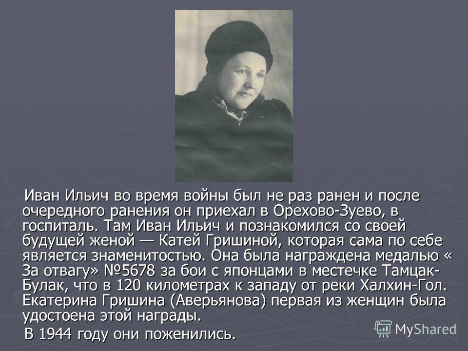 Иван Ильич во время войны был не раз ранен и после очередного ранения он приехал в Орехово-Зуево, в госпиталь. Там Иван Ильич и познакомился со своей будущей женой Катей Гришиной, которая сама по себе является знаменитостью. Она была награждена медал