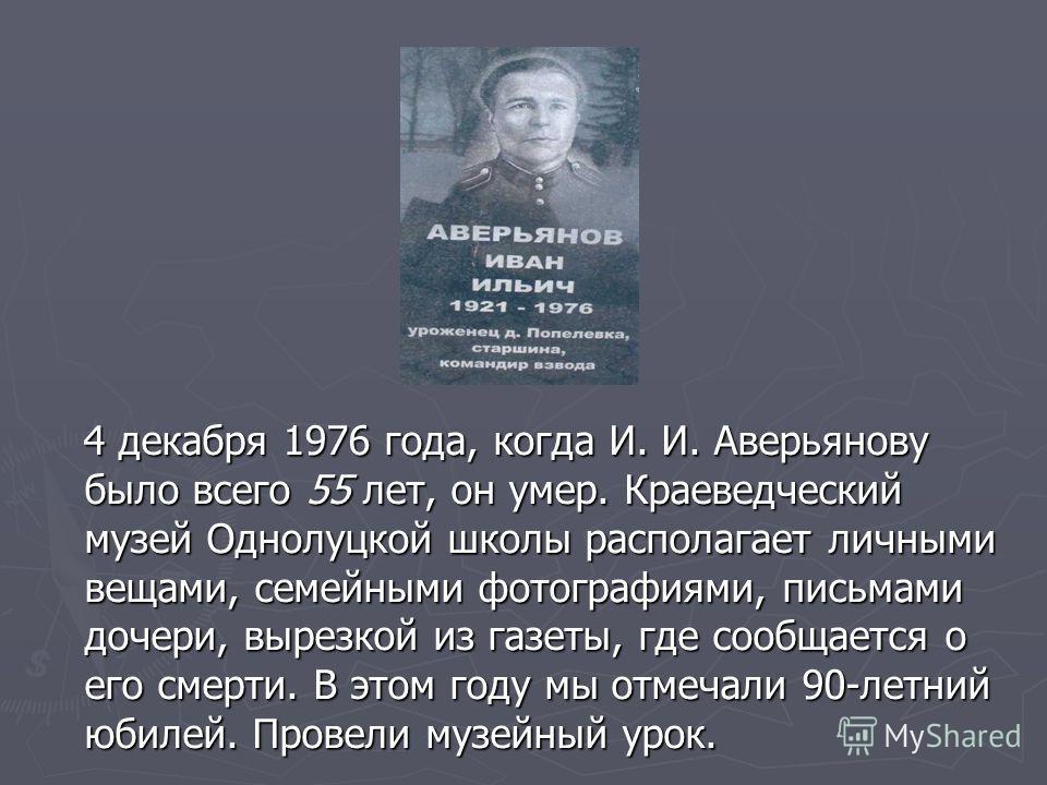 4 декабря 1976 года, когда И. И. Аверьянову было всего 55 лет, он умер. Краеведческий музей Однолуцкой школы располагает личными вещами, семейными фотографиями, письмами дочери, вырезкой из газеты, где сообщается о его смерти. В этом году мы отмечали