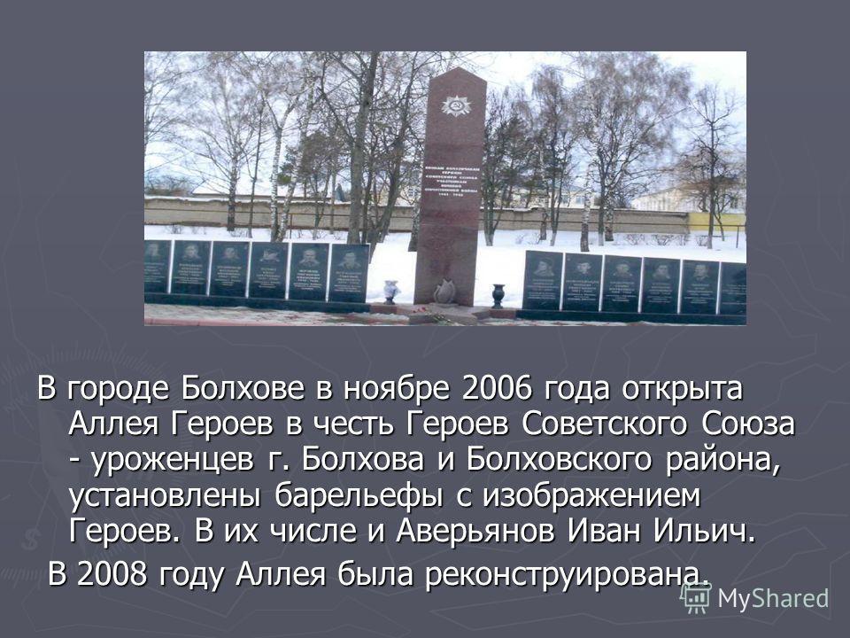 В городе Болхове в ноябре 2006 года открыта Аллея Героев в честь Героев Советского Союза - уроженцев г. Болхова и Болховского района, установлены барельефы с изображением Героев. В их числе и Аверьянов Иван Ильич. В 2008 году Аллея была реконструиров