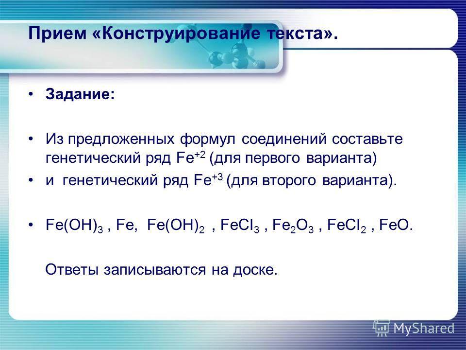 Прием «Конструирование текста». Задание: Из предложенных формул соединений составьте генетический ряд Fe +2 (для первого варианта) и генетический ряд Fe +3 (для второго варианта). Fe(OH) 3, Fe, Fe(OH) 2, FeCI 3, Fe 2 O 3, FeCI 2, FeO. Ответы записыва