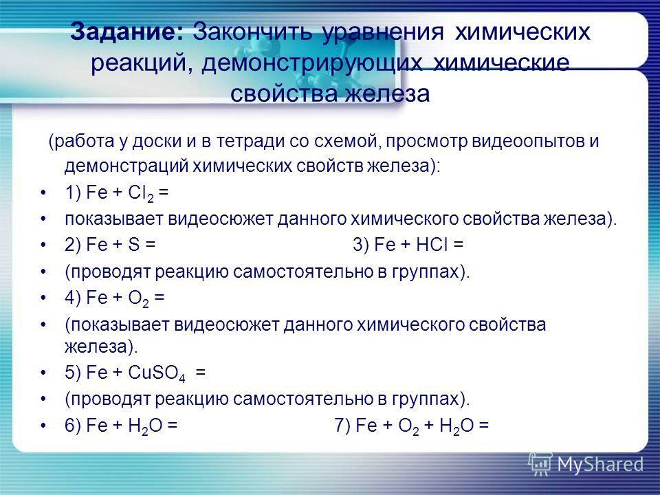 Задание: Закончить уравнения химических реакций, демонстрирующих химические свойства железа (работа у доски и в тетради со схемой, просмотр видеоопытов и демонстраций химических свойств железа): 1) Fe + CI 2 = показывает видеосюжет данного химическог