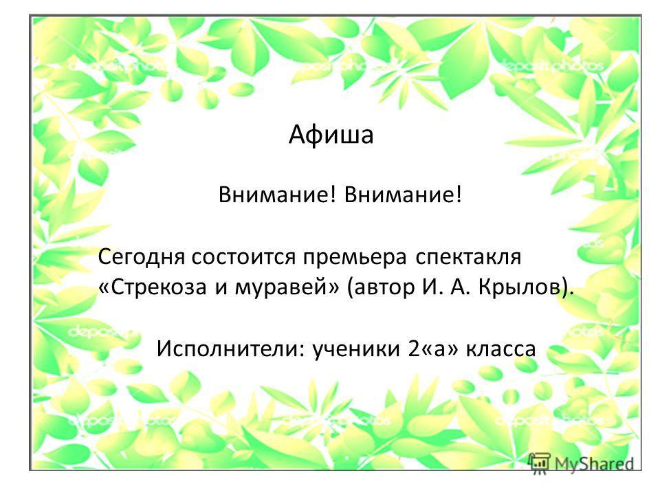 Афиша Внимание! Сегодня состоится премьера спектакля «Стрекоза и муравей» (автор И. А. Крылов). Исполнители: ученики 2«а» класса
