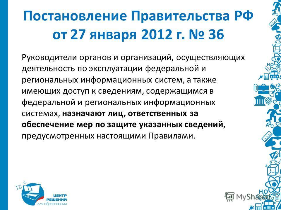 Постановление Правительства РФ от 27 января 2012 г. 36 Руководители органов и организаций, осуществляющих деятельность по эксплуатации федеральной и региональных информационных систем, а также имеющих доступ к сведениям, содержащимся в федеральной и