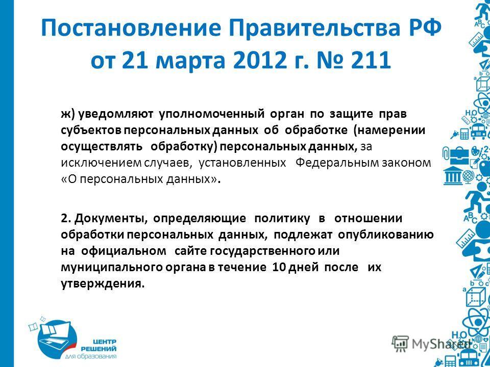 Постановление Правительства РФ от 21 марта 2012 г. 211 ж) уведомляют уполномоченный орган по защите прав субъектов персональных данных об обработке (намерении осуществлять обработку) персональных данных, за исключением случаев, установленных Федераль