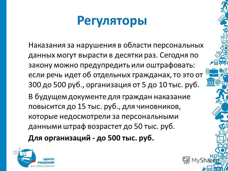 Регуляторы Наказания за нарушения в области персональных данных могут вырасти в десятки раз. Сегодня по закону можно предупредить или оштрафовать: если речь идет об отдельных гражданах, то это от 300 до 500 руб., организация от 5 до 10 тыс. руб. В бу