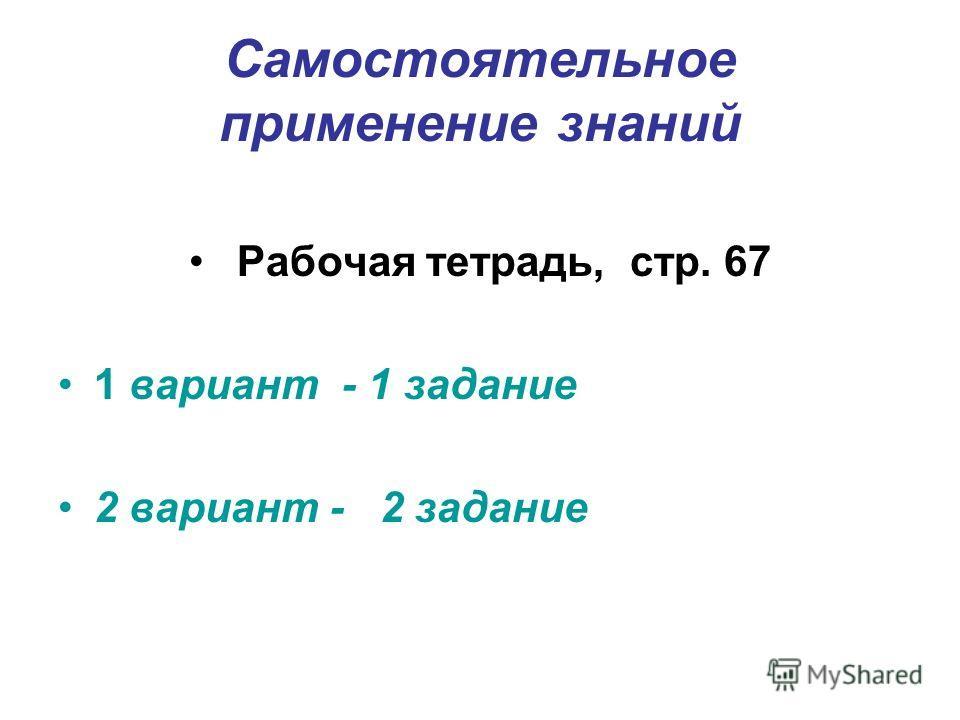 Самостоятельное применение знаний Рабочая тетрадь, стр. 67 1 вариант - 1 задание 2 вариант - 2 задание