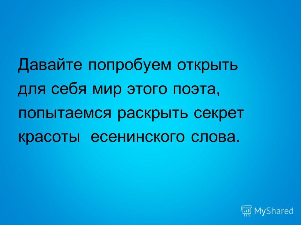 Давайте попробуем открыть для себя мир этого поэта, попытаемся раскрыть секрет красоты есенинского слова.