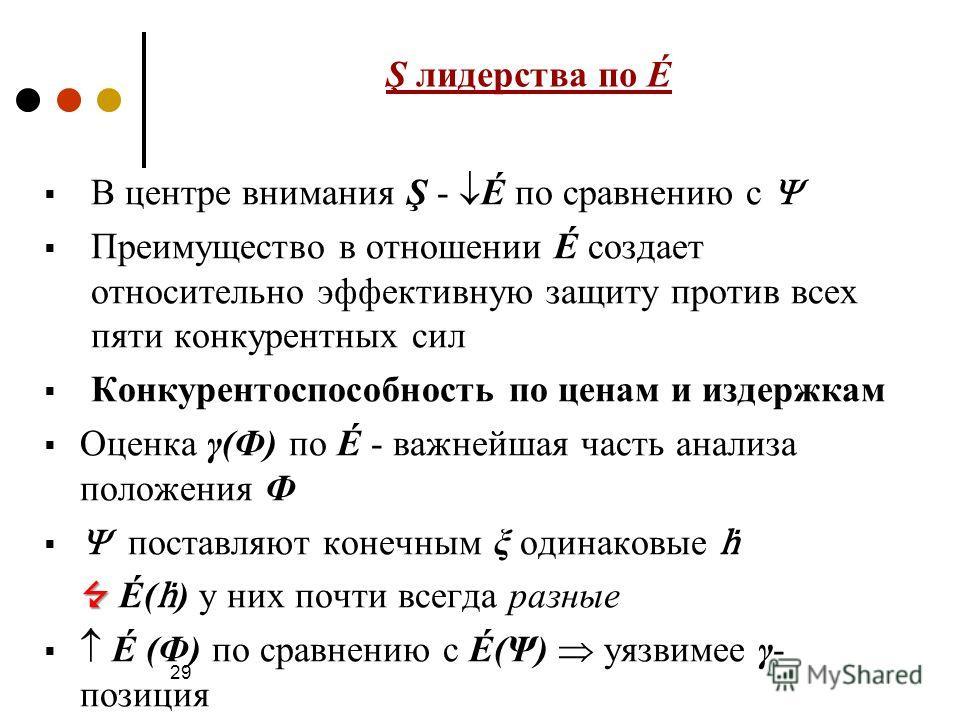29 Ş лидерства по É В центре внимания Ş - É по сравнению с Преимущество в отношении É создает относительно эффективную защиту против всех пяти конкурентных сил Конкурентоспособность по ценам и издержкам Оценка γ(Ф) по É - важнейшая часть анализа поло