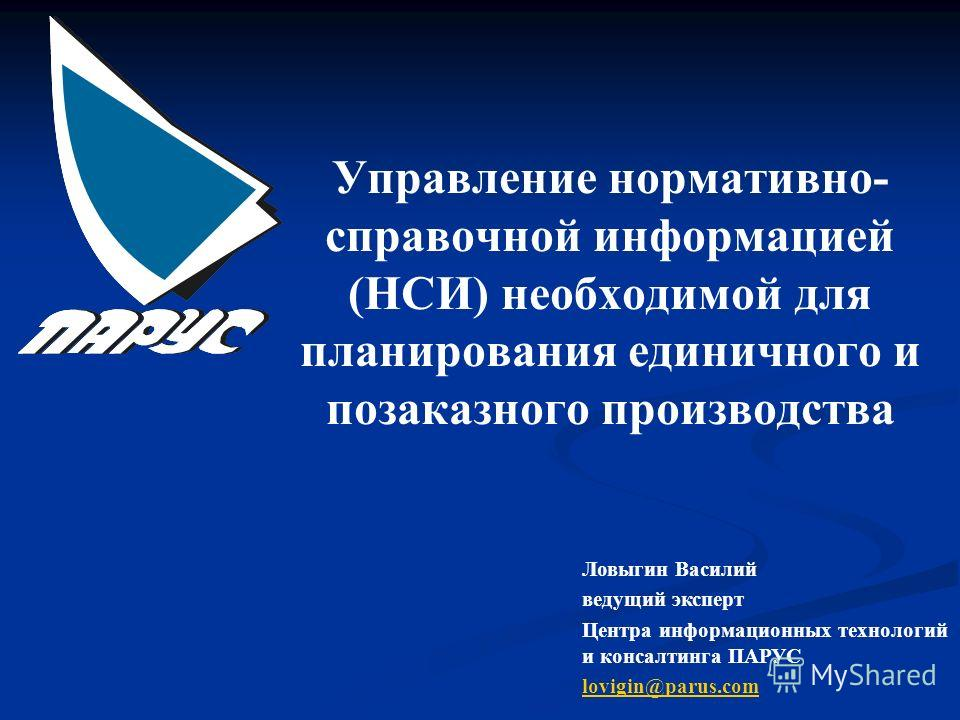 Управление нормативно- справочной информацией (НСИ) необходимой для планирования единичного и позаказного производства Ловыгин Василий ведущий эксперт Центра информационных технологий и консалтинга ПАРУС lovigin@parus.com
