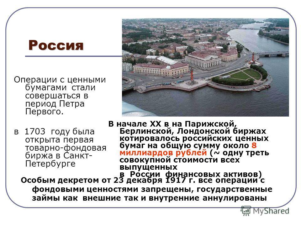 Россия Операции с ценными бумагами стали совершаться в период Петра Первого. в 1703 году была открыта первая товарно-фондовая биржа в Санкт- Петербурге В начале XX в на Парижской, Берлинской, Лондонской биржах котировалось российских ценных бумаг на