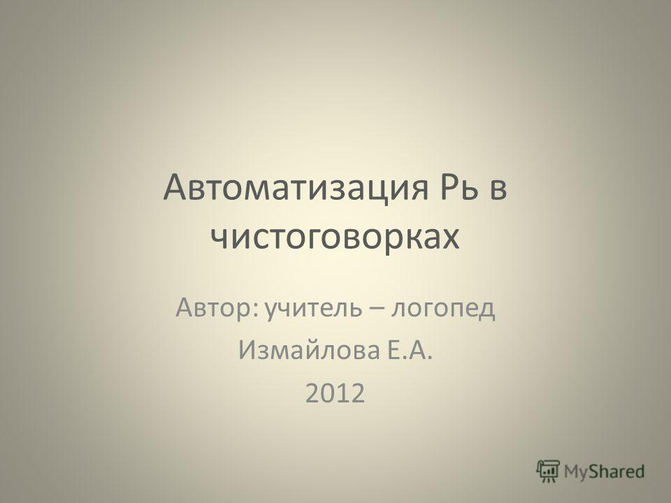 Автоматизация Рь в чистоговорках Автор: учитель – логопед Измайлова Е.А. 2012