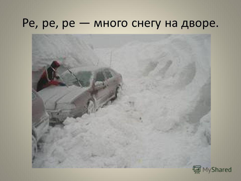 Ре, ре, ре много снегу на дворе.