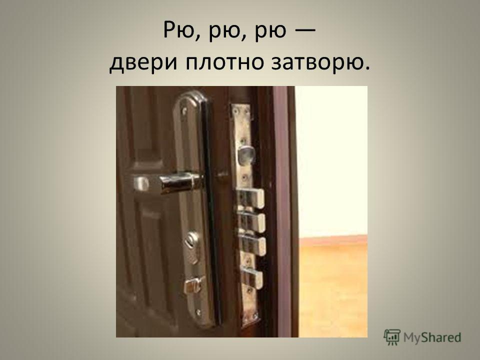 Рю, рю, рю двери плотно затворю.