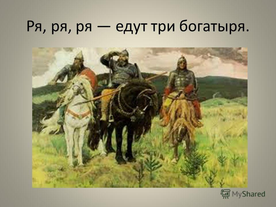 Ря, ря, ря едут три богатыря.