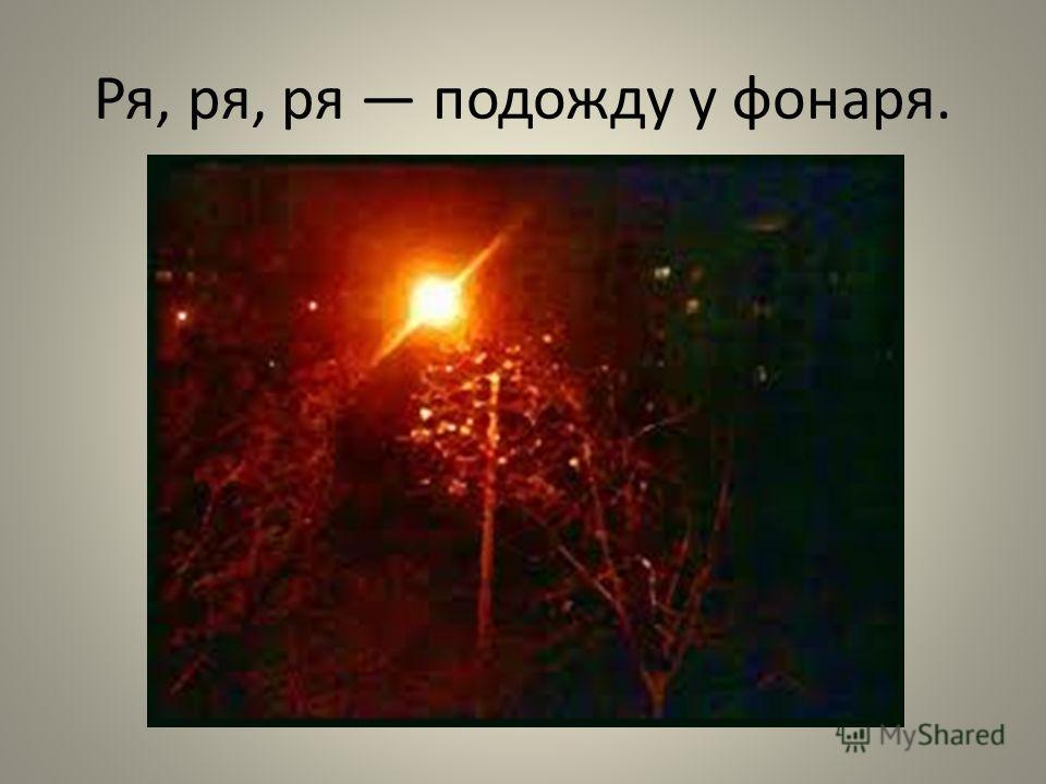Ря, ря, ря подожду у фонаря.