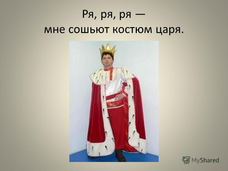 Ря, ря, ря мне сошьют костюм царя.